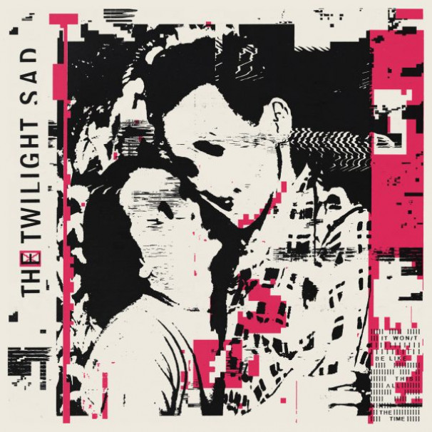 Album Review – The Twilight Sad – It Won/t Be Like This All The Time